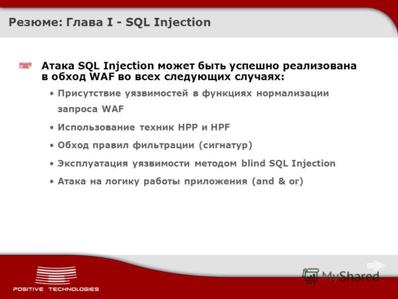 Резюме: Глава I - SQL Injection Атака SQL Injection может быть успешно реализована в обход WAF во всех следующих случаях: Присутствие уязвимостей в функциях нормализации запроса WAF Использование техник HPP и HPF Обход правил фильтрации (сигнатур) Эк