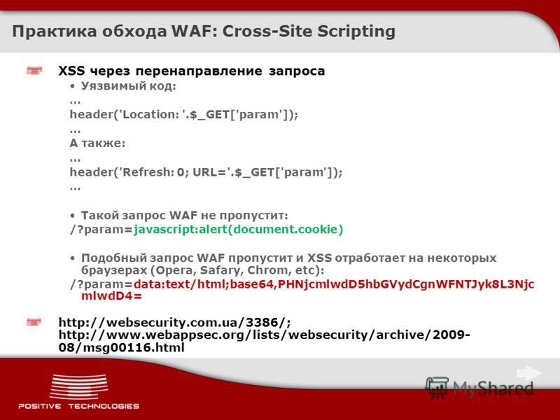 Практика обхода WAF: Cross-Site Scripting XSS через перенаправление запроса Уязвимый код: … header('Location: '.$_GET['param']); … А также: … header('Refresh: 0; URL='.$_GET['param']); … Такой запрос WAF не пропустит: /?param=javascript:alert(documen