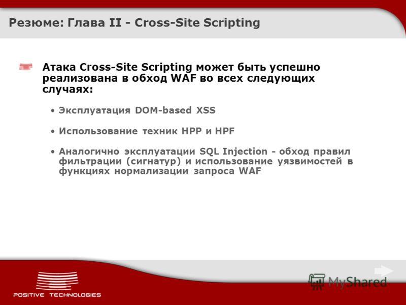 Резюме: Глава II - Cross-Site Scripting Атака Cross-Site Scripting может быть успешно реализована в обход WAF во всех следующих случаях: Эксплуатация DOM-based XSS Использование техник HPP и HPF Аналогично эксплуатации SQL Injection - обход правил фи