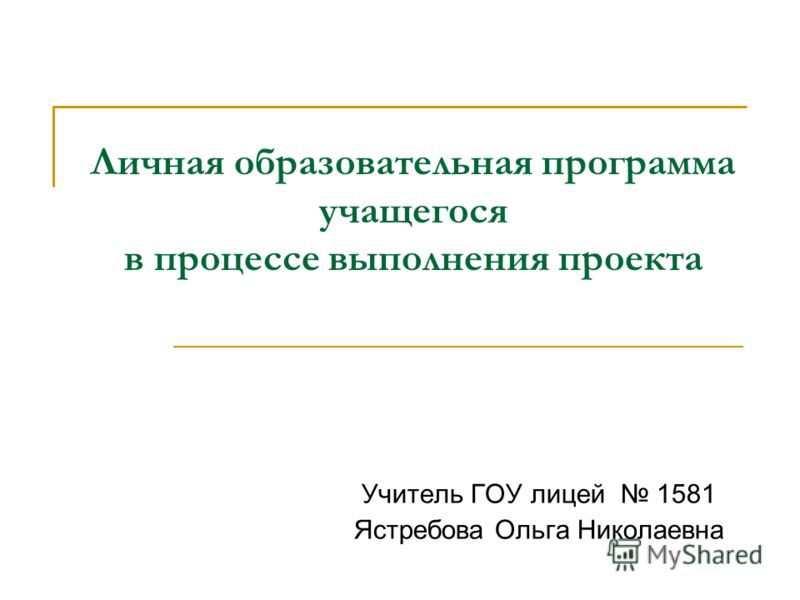 Личная образовательная программа учащегося в процессе выполнения проекта Учитель ГОУ лицей 1581 Ястребова Ольга Николаевна