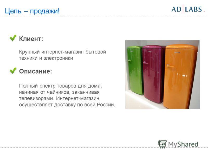 Клиент: Крупный интернет-магазин бытовой техники и электроники Описание: Полный спектр товаров для дома, начиная от чайников, заканчивая телевизорами. Интернет-магазин осуществляет доставку по всей России. Цель – продажи!