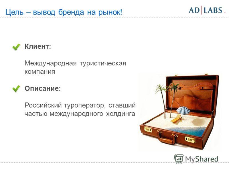 Клиент: Международная туристическая компания Описание: Российский туроператор, ставший частью международного холдинга Цель – вывод бренда на рынок!