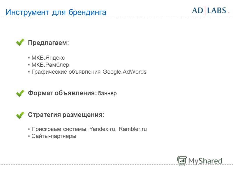 Предлагаем: МКБ.Яндекс МКБ.Рамблер Графические объявления Google.AdWords Формат объявления: баннер Стратегия размещения: Поисковые системы: Yandex.ru, Rambler.ru Сайты-партнеры Инструмент для брендинга