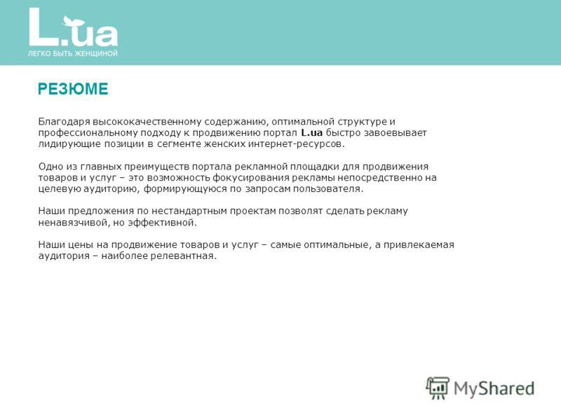 РЕЗЮМЕ Благодаря высококачественному содержанию, оптимальной структуре и профессиональному подходу к продвижению портал L.ua быстро завоевывает лидирующие позиции в сегменте женских интернет-ресурсов. Одно из главных преимуществ портала рекламной пло