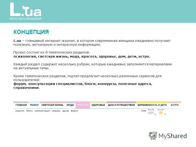 КОНЦЕПЦИЯ L.ua – глянцевый интернет-журнал, в котором современная женщина ежедневно получает полезную, актуальную и интересную информацию. Проект состоит из 8 тематических разделов: психология, светская жизнь, мода, красота, здоровье, дом, дети, астр