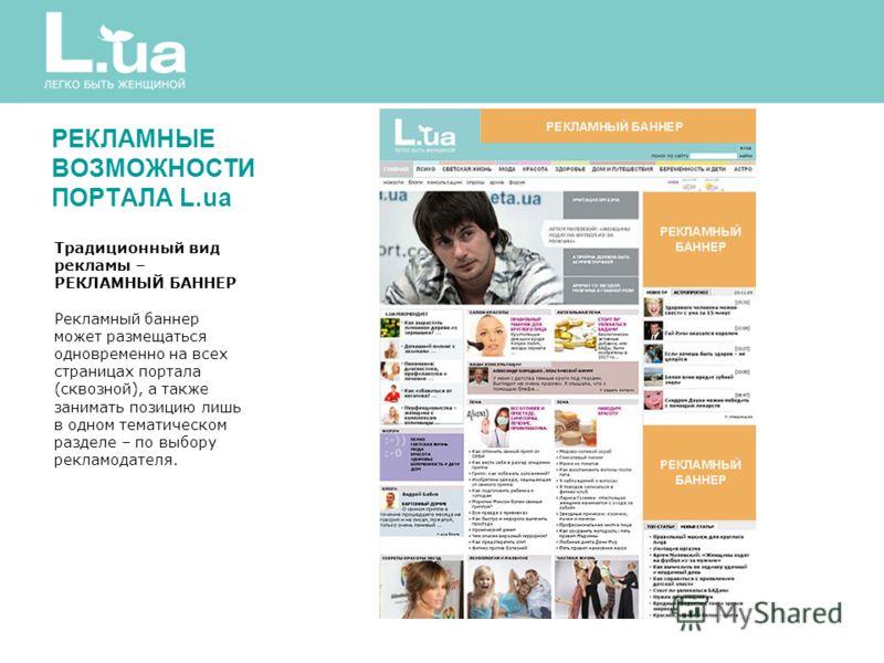 Традиционный вид рекламы – РЕКЛАМНЫЙ БАННЕР Рекламный баннер может размещаться одновременно на всех страницах портала (сквозной), а также занимать позицию лишь в одном тематическом разделе – по выбору рекламодателя. РЕКЛАМНЫЕ ВОЗМОЖНОСТИ ПОРТАЛА L.ua