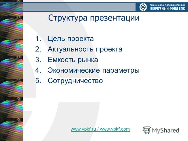 Структура презентации 1.Цель проекта 2.Актуальность проекта 3.Емкость рынка 4.Экономические параметры 5.Сотрудничество www.vpkf.ru / www.vpkf.com