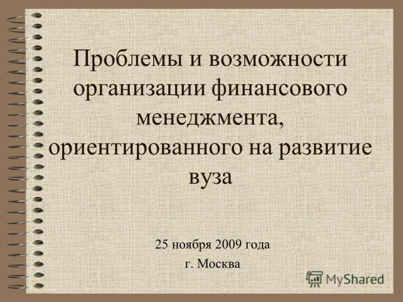 Проблемы и возможности организации финансового менеджмента, ориентированного на развитие вуза 25 ноября 2009 года г. Москва