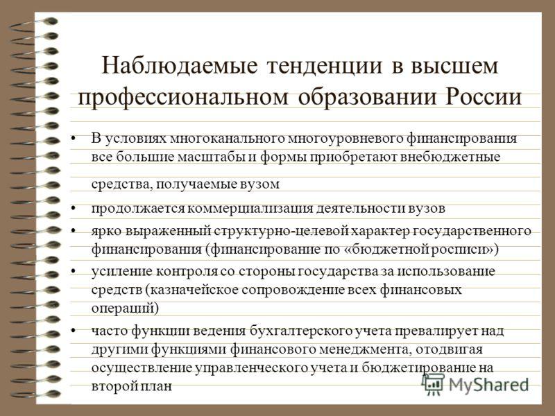 Наблюдаемые тенденции в высшем профессиональном образовании России В условиях многоканального многоуровневого финансирования все большие масштабы и формы приобретают внебюджетные средства, получаемые вузом продолжается коммерциализация деятельности в