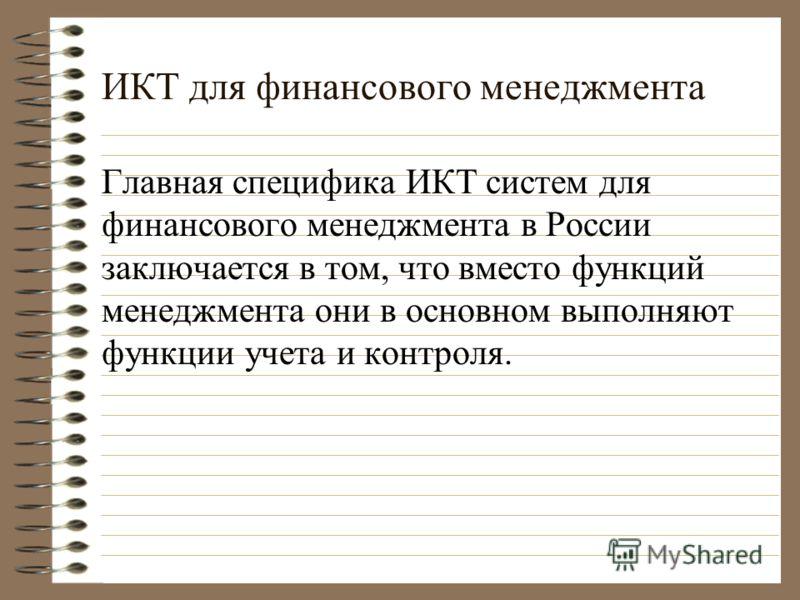 ИКТ для финансового менеджмента Главная специфика ИКТ систем для финансового менеджмента в России заключается в том, что вместо функций менеджмента они в основном выполняют функции учета и контроля.