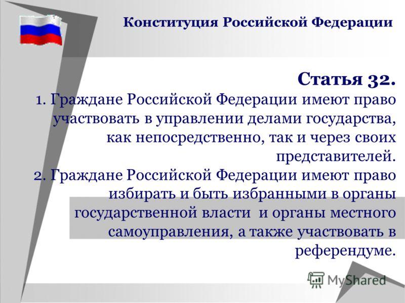 Статья 32. 1. Граждане Российской Федерации имеют право участвовать в управлении делами государства, как непосредственно, так и через своих представителей. 2. Граждане Российской Федерации имеют право избирать и быть избранными в органы государственн