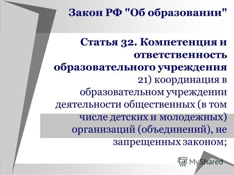 Статья 32. Компетенция и ответственность образовательного учреждения 21) координация в образовательном учреждении деятельности общественных (в том числе детских и молодежных) организаций (объединений), не запрещенных законом; Закон РФ