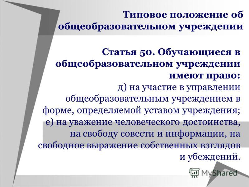 Типовое положение об общеобразовательном учреждении Статья 50. Обучающиеся в общеобразовательном учреждении имеют право: д) на участие в управлении общеобразовательным учреждением в форме, определяемой уставом учреждения; е) на уважение человеческого