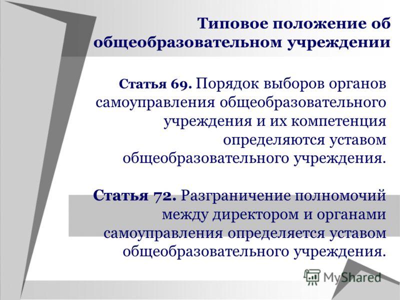 Типовое положение об общеобразовательном учреждении Статья 69. Порядок выборов органов самоуправления общеобразовательного учреждения и их компетенция определяются уставом общеобразовательного учреждения. Статья 72. Разграничение полномочий между дир