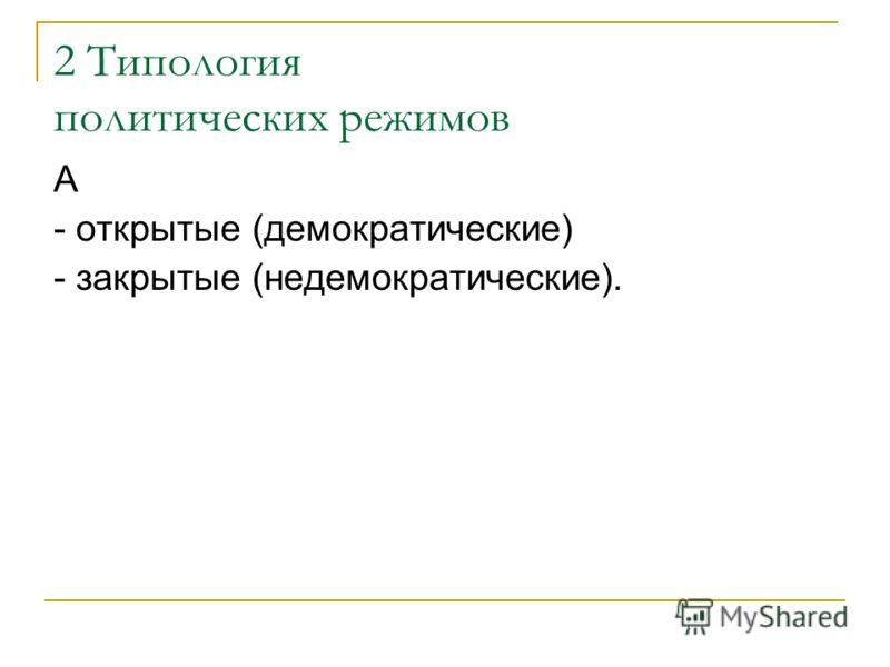 2 Типология политических режимов А - открытые (демократические) - закрытые (недемократические).