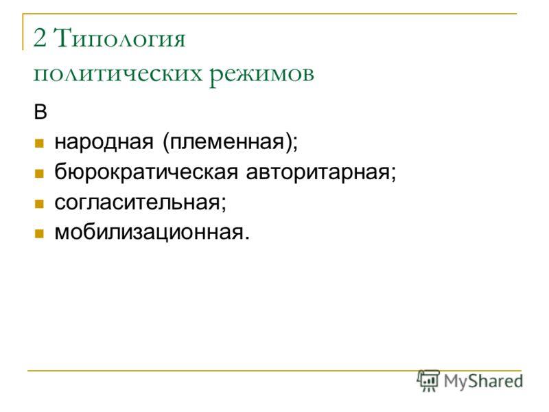 2 Типология политических режимов В народная (племенная); бюрократическая авторитарная; согласительная; мобилизационная.