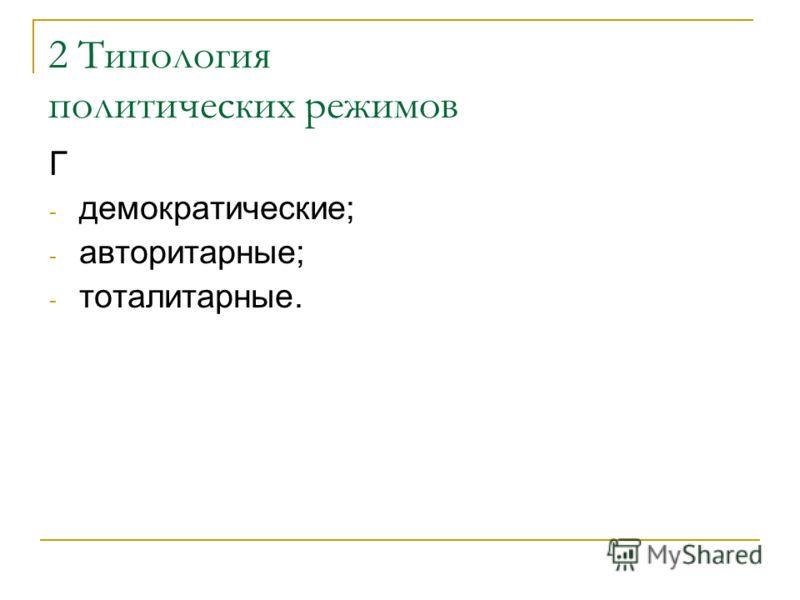 2 Типология политических режимов Г - демократические; - авторитарные; - тоталитарные.