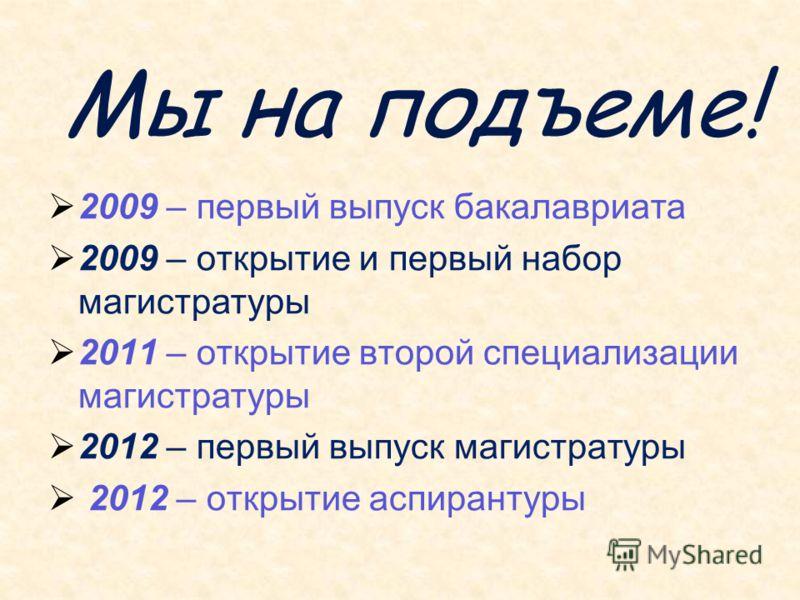 Мы на подъеме! 2009 – первый выпуск бакалавриата 2009 – открытие и первый набор магистратуры 2011 – открытие второй специализации магистратуры 2012 – первый выпуск магистратуры 2012 – открытие аспирантуры