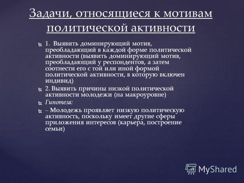 1. Выявить доминирующий мотив, преобладающий в каждой форме политической активности (выявить доминирующий мотив, преобладающий у респондентов, а затем соотнести его с той или иной формой политической активности, в которую включен индивид) 2. Выявить