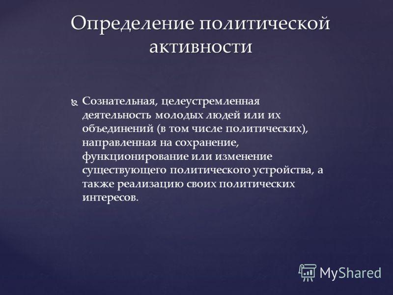 Сознательная, целеустремленная деятельность молодых людей или их объединений (в том числе политических), направленная на сохранение, функционирование или изменение существующего политического устройства, а также реализацию своих политических интересо