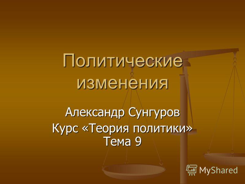 Политические изменения Александр Сунгуров Курс «Теория политики» Тема 9