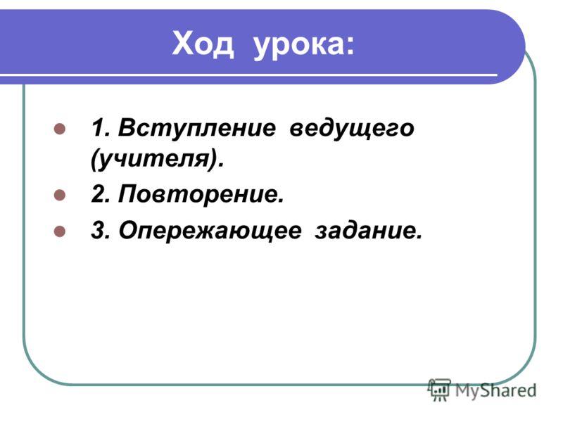 Ход урока: 1. Вступление ведущего (учителя). 2. Повторение. 3. Опережающее задание.