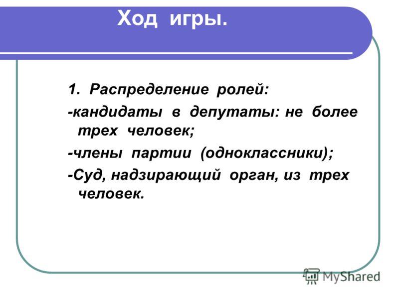 Ход игры. 1. Распределение ролей: -кандидаты в депутаты: не более трех человек; -члены партии (одноклассники); -Суд, надзирающий орган, из трех человек.