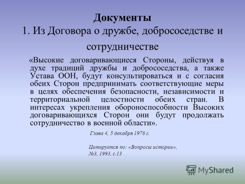Документы 1. Из Договора о дружбе, добрососедстве и сотрудничестве «Высокие договаривающиеся Стороны, действуя в духе традиций дружбы и добрососедства, а также Устава ООН, будут консультироваться и с согласия обеих Сторон предпринимать соответствующи