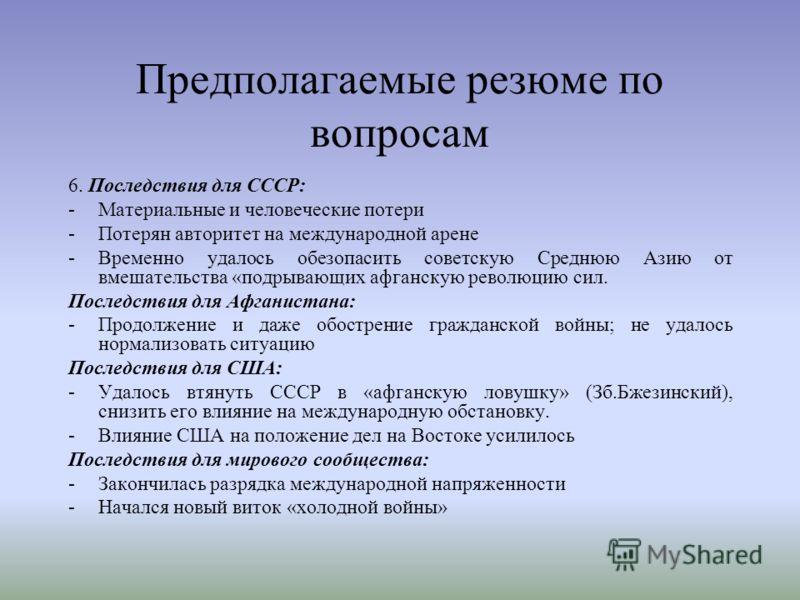 Предполагаемые резюме по вопросам 6. Последствия для СССР: -Материальные и человеческие потери -Потерян авторитет на международной арене -Временно удалось обезопасить советскую Среднюю Азию от вмешательства «подрывающих афганскую революцию сил. После