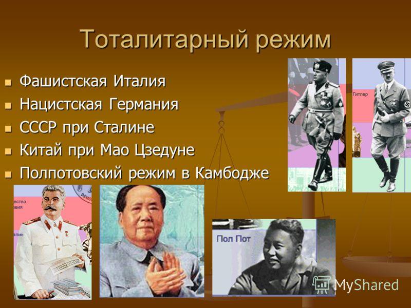 Тоталитарный режим Фашистская Италия Фашистская Италия Нацистская Германия Нацистская Германия СССР при Сталине СССР при Сталине Китай при Мао Цзедуне Китай при Мао Цзедуне Полпотовский режим в Камбодже Полпотовский режим в Камбодже