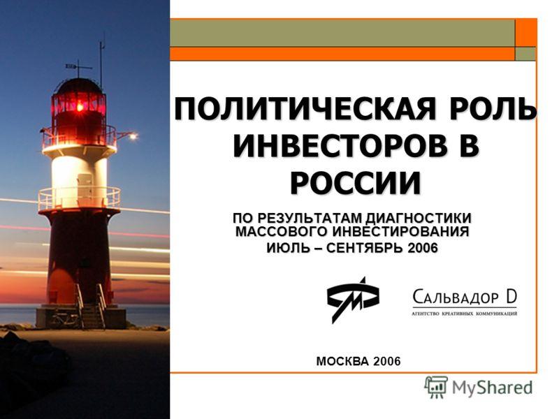 ПОЛИТИЧЕСКАЯ РОЛЬ ИНВЕСТОРОВ В РОССИИ ПО РЕЗУЛЬТАТАМ ДИАГНОСТИКИ МАССОВОГО ИНВЕСТИРОВАНИЯ ИЮЛЬ – СЕНТЯБРЬ 2006 МОСКВА 2006