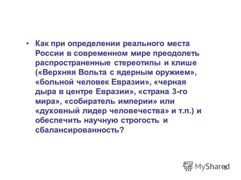 5 Как при определении реального места России в современном мире преодолеть распространенные стереотипы и клише («Верхняя Вольта с ядерным оружием», «больной человек Евразии», «черная дыра в центре Евразии», «страна 3-го мира», «собиратель империи» ил