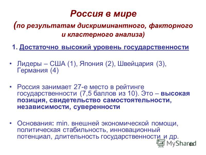 64 Россия в мире ( по результатам дискриминантного, факторного и кластерного анализа) 1. Достаточно высокий уровень государственности Лидеры – США (1), Япония (2), Швейцария (3), Германия (4) Россия занимает 27-е место в рейтинге государственности (7