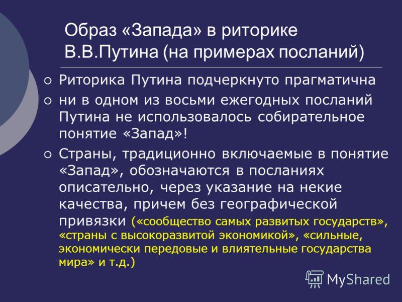 Образ «Запада» в риторике В.В.Путина (на примерах посланий) Риторика Путина подчеркнуто прагматична ни в одном из восьми ежегодных посланий Путина не использовалось собирательное понятие «Запад»! Страны, традиционно включаемые в понятие «Запад», обоз