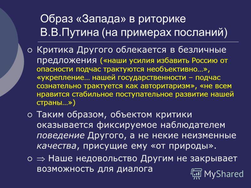 Образ «Запада» в риторике В.В.Путина (на примерах посланий) Критика Другого облекается в безличные предложения («наши усилия избавить Россию от опасности подчас трактуются необъективно…», «укрепление… нашей государственности – подчас сознательно трак
