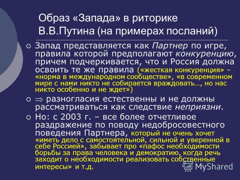 Образ «Запада» в риторике В.В.Путина (на примерах посланий) Запад представляется как Партнер по игре, правила которой предполагают конкуренцию, причем подчеркивается, что и Россия должна освоить те же правила («жесткая конкуренция» – «норма в междуна