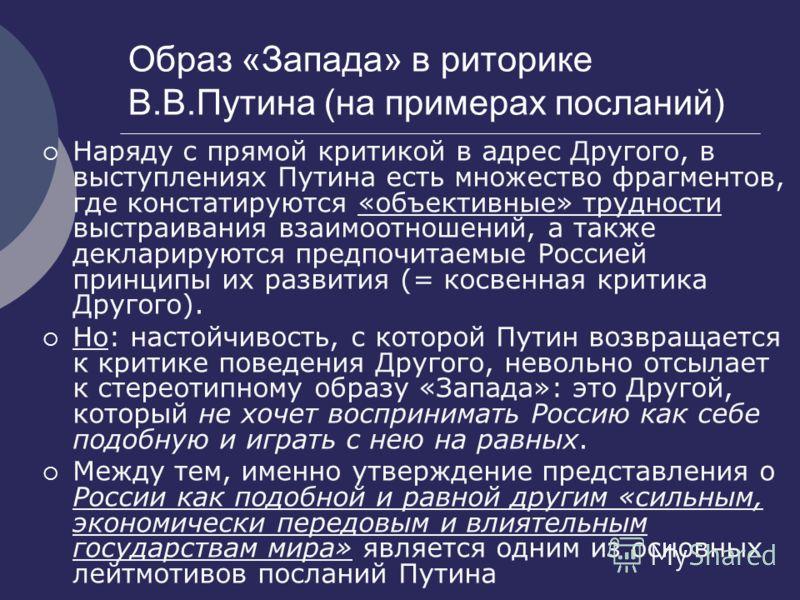 Образ «Запада» в риторике В.В.Путина (на примерах посланий) Наряду с прямой критикой в адрес Другого, в выступлениях Путина есть множество фрагментов, где констатируются «объективные» трудности выстраивания взаимоотношений, а также декларируются пред