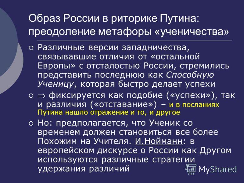 Образ России в риторике Путина: преодоление метафоры «ученичества» Различные версии западничества, связывавшие отличия от «остальной Европы» с отсталостью России, стремились представить последнюю как Способную Ученицу, которая быстро делает успехи фи