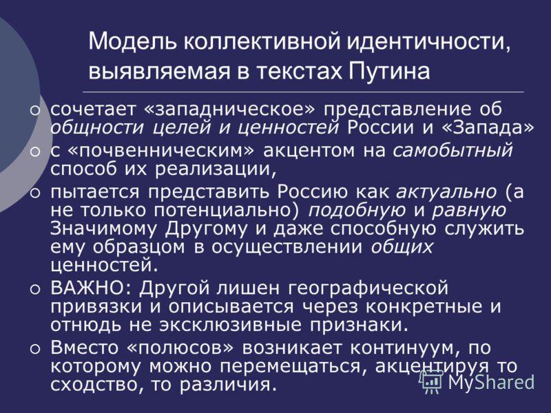 Модель коллективной идентичности, выявляемая в текстах Путина сочетает «западническое» представление об общности целей и ценностей России и «Запада» с «почвенническим» акцентом на самобытный способ их реализации, пытается представить Россию как актуа