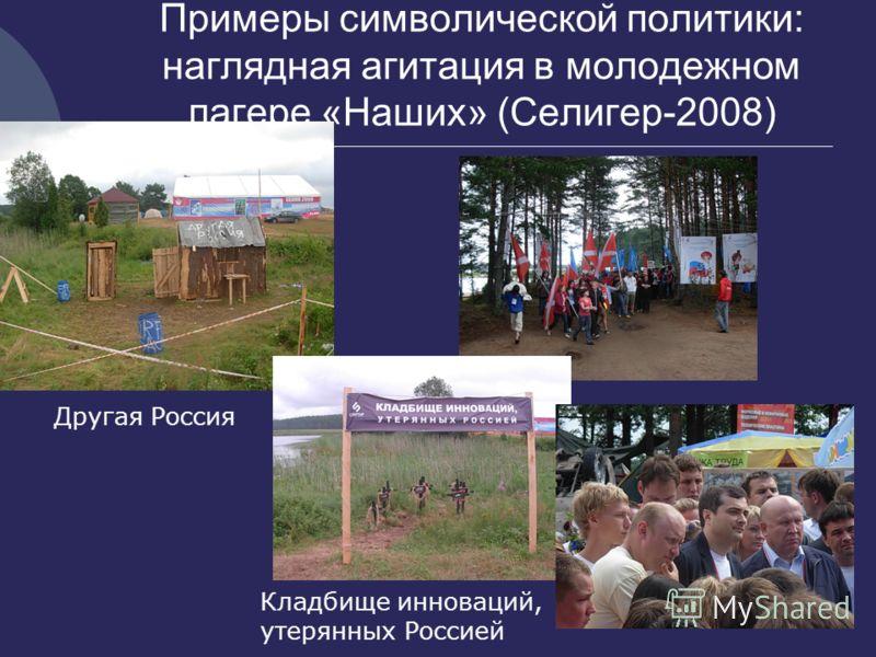 Примеры символической политики: наглядная агитация в молодежном лагере «Наших» (Селигер-2008) Другая Россия Кладбище инноваций, утерянных Россией