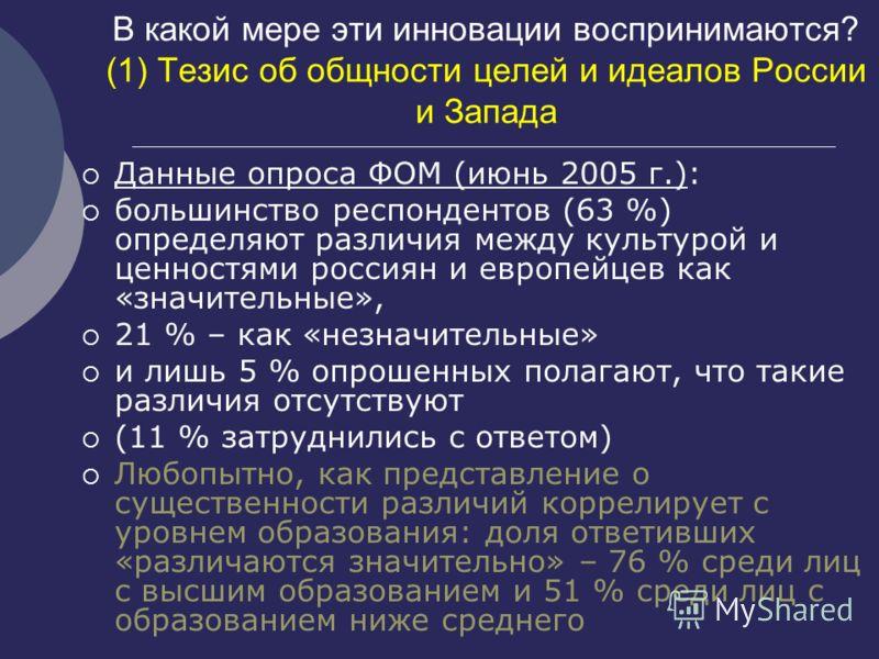В какой мере эти инновации воспринимаются? (1) Тезис об общности целей и идеалов России и Запада Данные опроса ФОМ (июнь 2005 г.): большинство респондентов (63 %) определяют различия между культурой и ценностями россиян и европейцев как «значительные