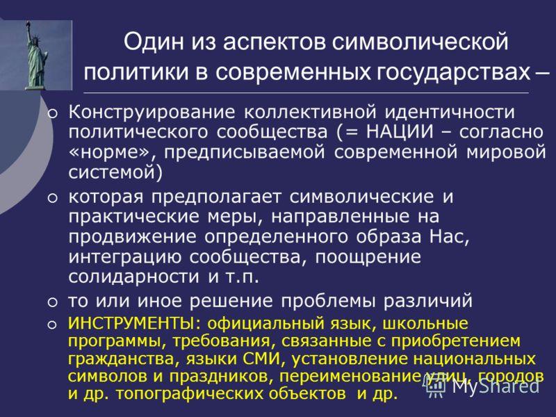 Один из аспектов символической политики в современных государствах – Конструирование коллективной идентичности политического сообщества (= НАЦИИ – согласно «норме», предписываемой современной мировой системой) которая предполагает символические и пра