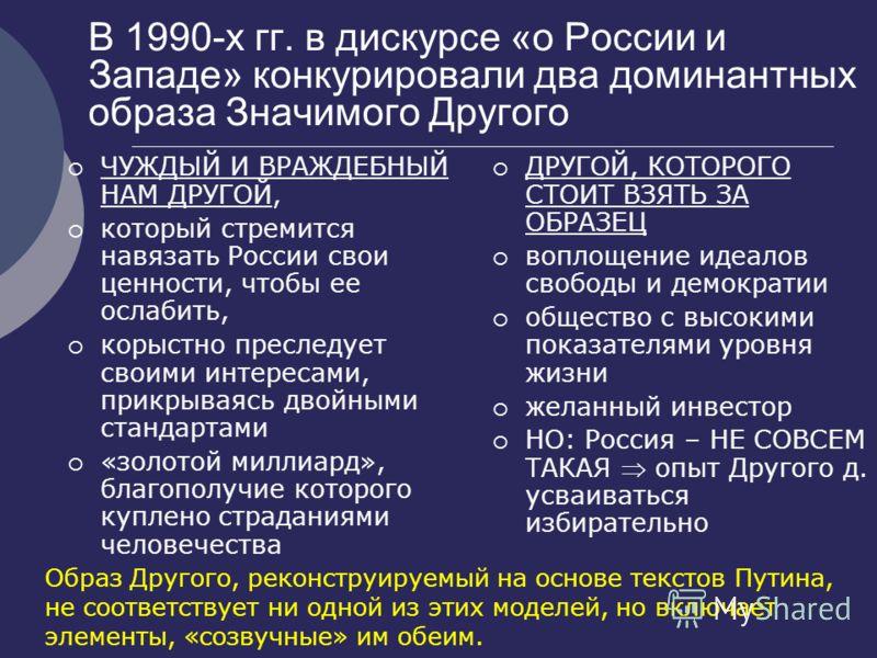 В 1990-х гг. в дискурсе «о России и Западе» конкурировали два доминантных образа Значимого Другого ЧУЖДЫЙ И ВРАЖДЕБНЫЙ НАМ ДРУГОЙ, который стремится навязать России свои ценности, чтобы ее ослабить, корыстно преследует своими интересами, прикрываясь
