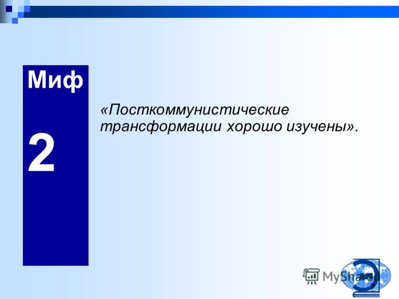 7 Миф 2 «Посткоммунистические трансформации хорошо изучены».