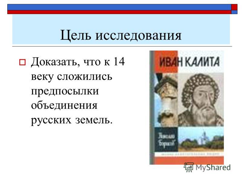 Цель исследования Доказать, что к 14 веку сложились предпосылки объединения русских земель.