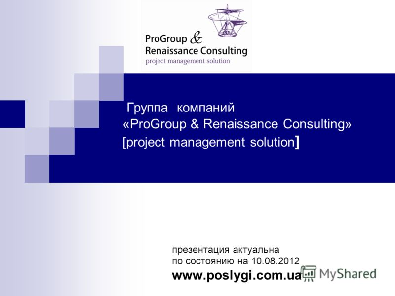 Группа компаний «ProGroup & Renaissance Consulting» [project management solution ] презентация актуальна по состоянию на 10.08.2012 www.poslygi.com.ua