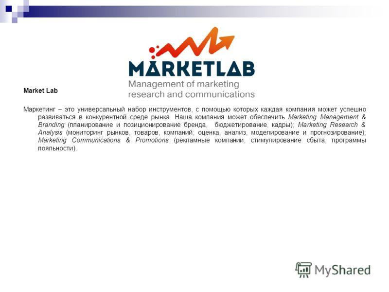 Market Lab Маркетинг – это универсальный набор инструментов, с помощью которых каждая компания может успешно развиваться в конкурентной среде рынка. Наша компания может обеспечить Marketing Management & Branding (планирование и позиционирование бренд