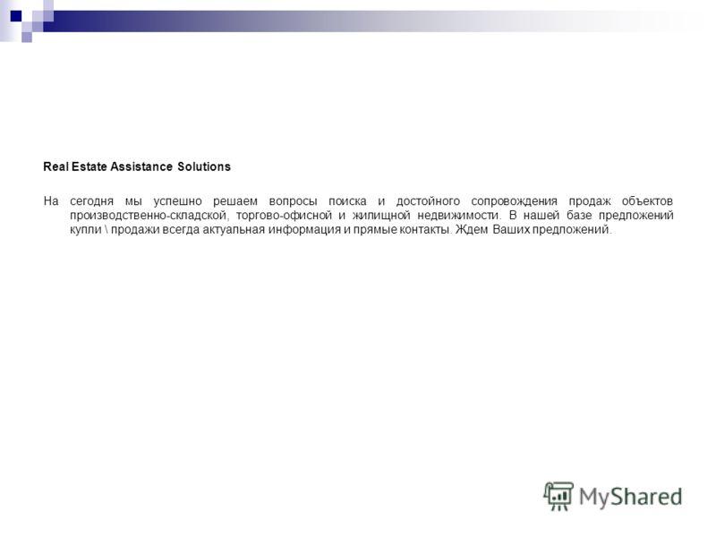 Real Estate Assistance Solutions На сегодня мы успешно решаем вопросы поиска и достойного сопровождения продаж объектов производственно-складской, торгово-офисной и жилищной недвижимости. В нашей базе предложений купли \ продажи всегда актуальная инф