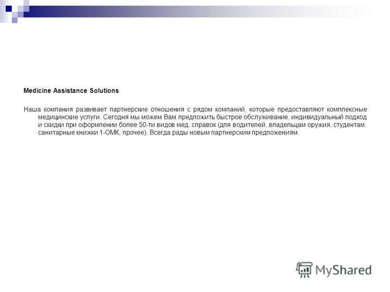 Medicine Assistance Solutions Наша компания развивает партнерские отношения с рядом компаний, которые предоставляют комплексные медицинские услуги. Сегодня мы можем Вам предложить быстрое обслуживание, индивидуальный подход и скидки при оформлении бо