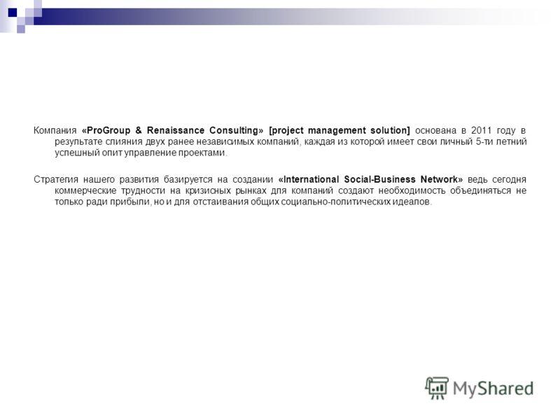 Компания «ProGroup & Renaissance Consulting» [project management solution] основана в 2011 году в результате слияния двух ранее независимых компаний, каждая из которой имеет свои личный 5-ти летний успешный опит управление проектами. Стратегия нашего